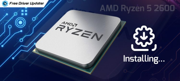 How to Download, Install and Update AMD Ryzen 5 2600 Drivers